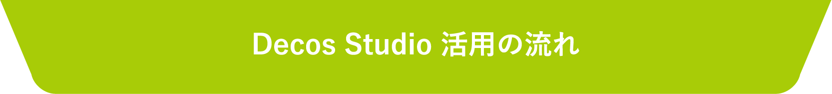 Decos Studio 活用の流れ