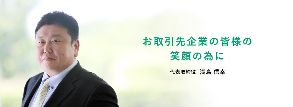 お取引先企業の皆様の笑顔の為に 代表取締役  浅島 信幸